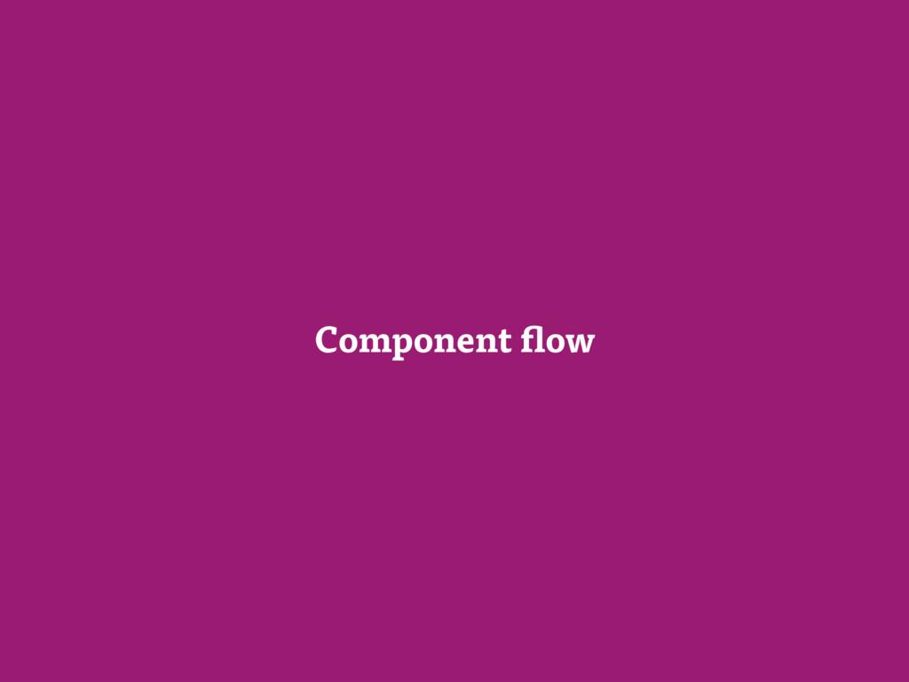 Component flow