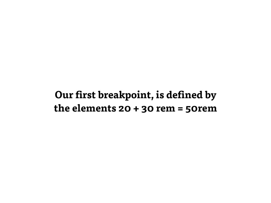 Our first breakpoint, is defined by the element...