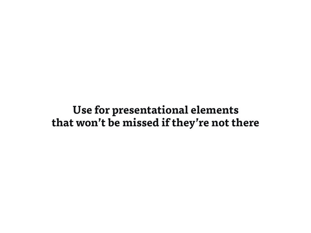 Use for presentational elements that won't be m...