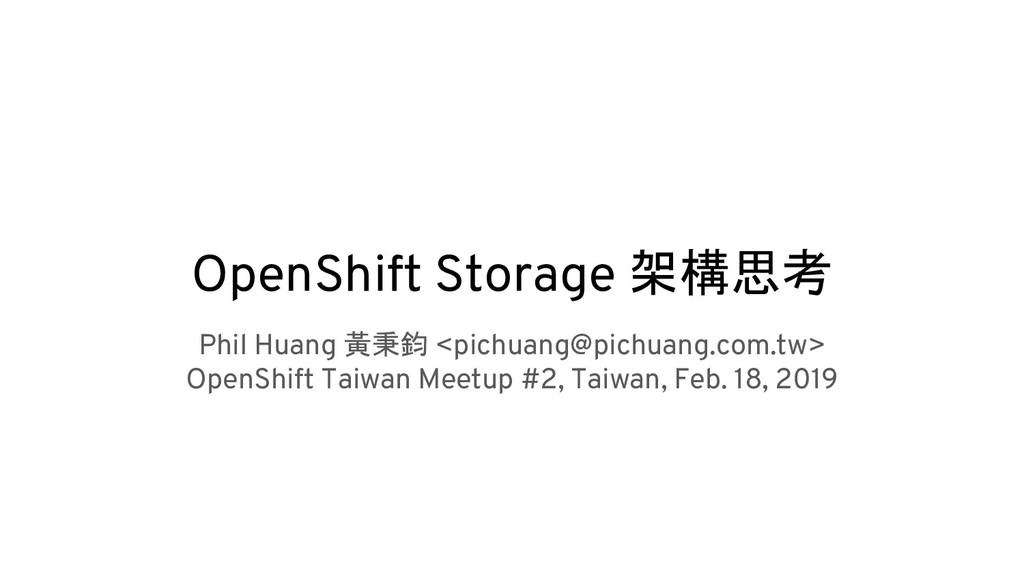 OpenShift Storage 架構思考 Phil Huang 黃秉鈞 <pichuang...