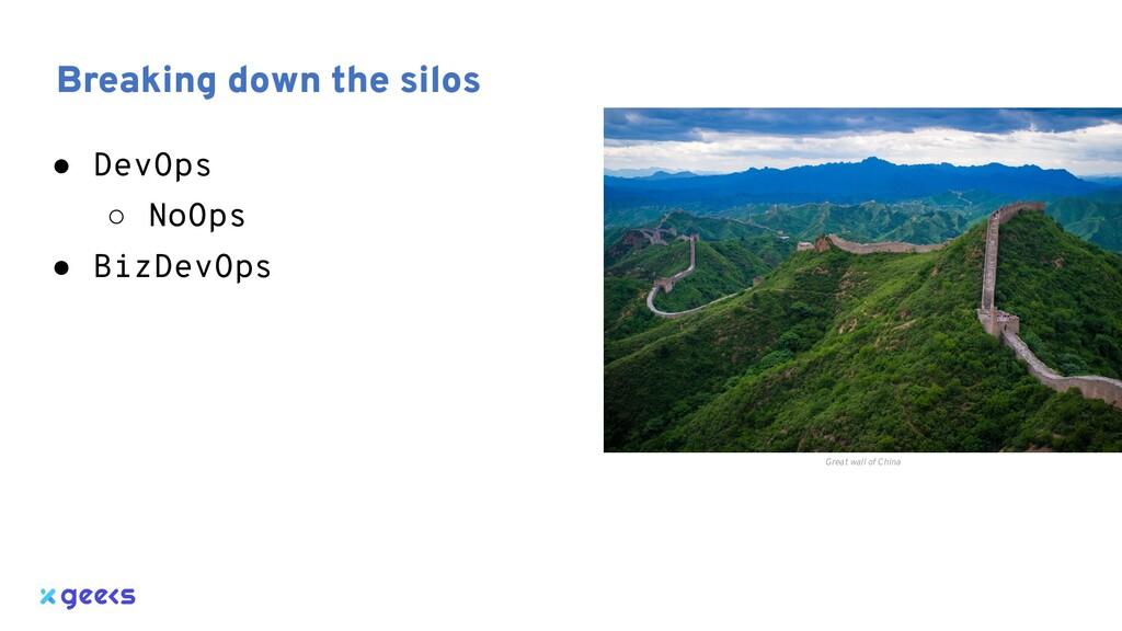 Breaking down the silos ● DevOps ○ NoOps ● BizD...