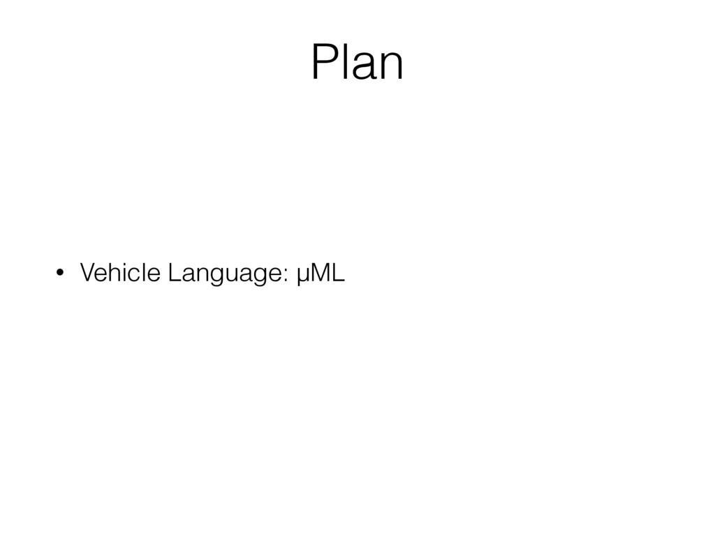 • Vehicle Language: µML Plan