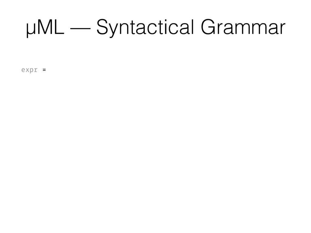 µML — Syntactical Grammar expr = int | var | bo...