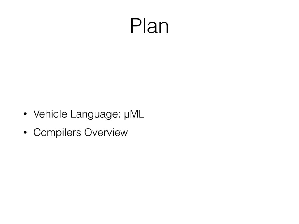• Vehicle Language: µML • Compilers Overview Pl...