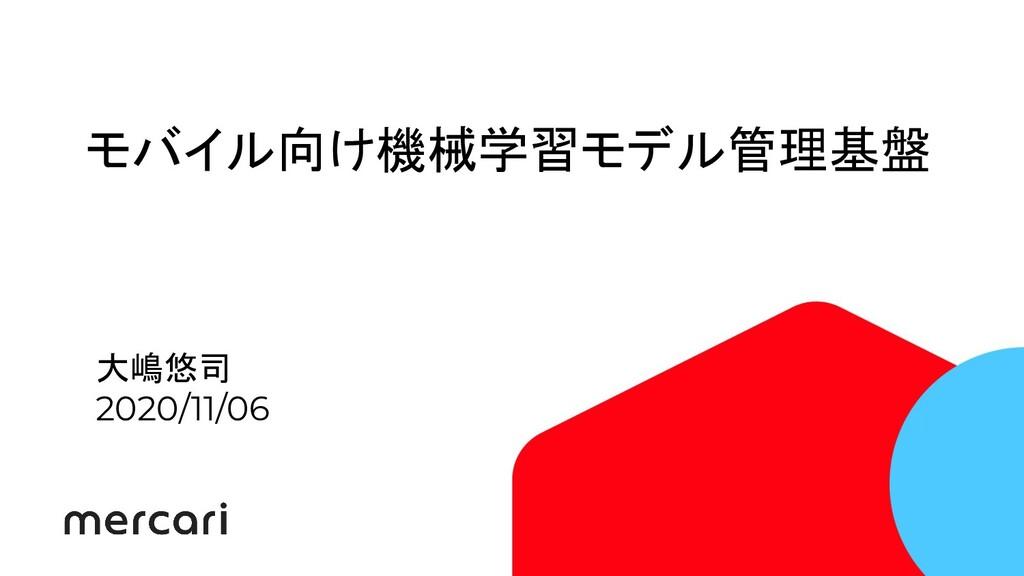 モバイル向け機械学習モデル管理基盤 大嶋悠司 2020/11/06