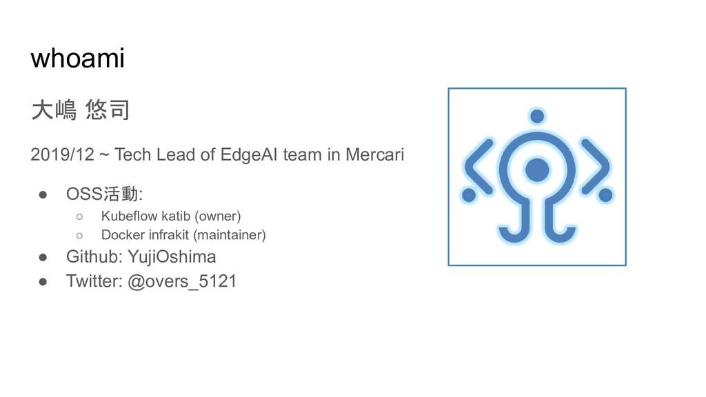 whoami 大嶋 悠司 2019/12 ~ Tech Lead of EdgeAI team...