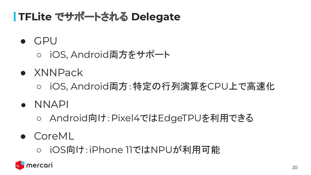 20 ● GPU ○ iOS, Android両方をサポート ● XNNPack ○ iOS,...