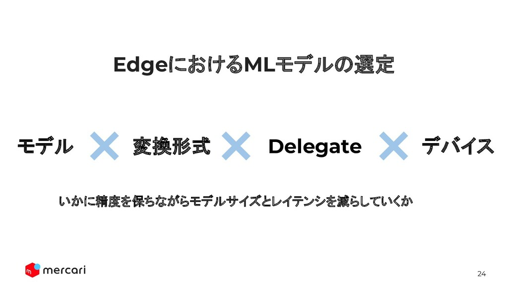 24 EdgeにおけるMLモデルの選定 変換形式 Delegate デバイス モデル いかに精...