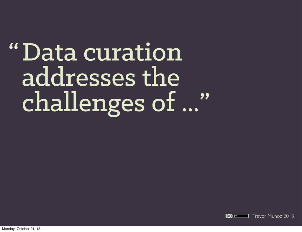Trevor Munoz 2013 Data curation addresses the c...