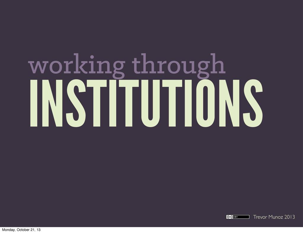 Trevor Munoz 2013 INSTITUTIONS working through ...