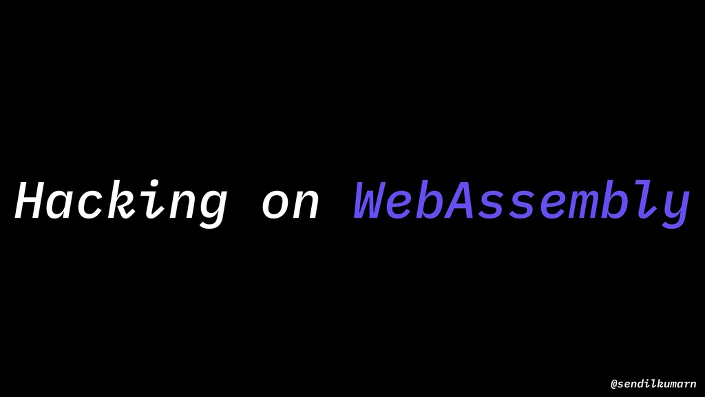 @sendilkumarn Hacking on WebAssembly