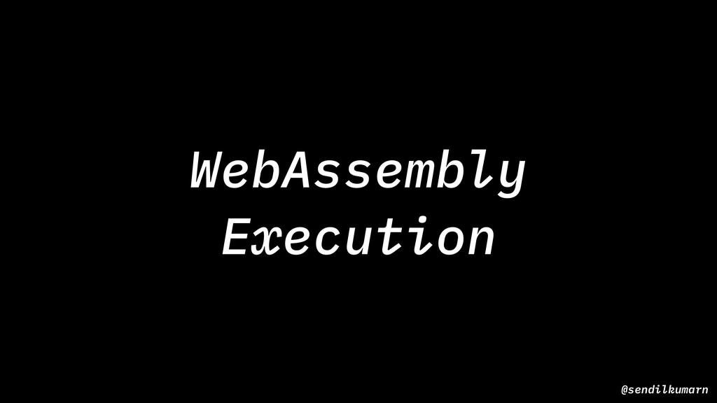 @sendilkumarn WebAssembly Execution