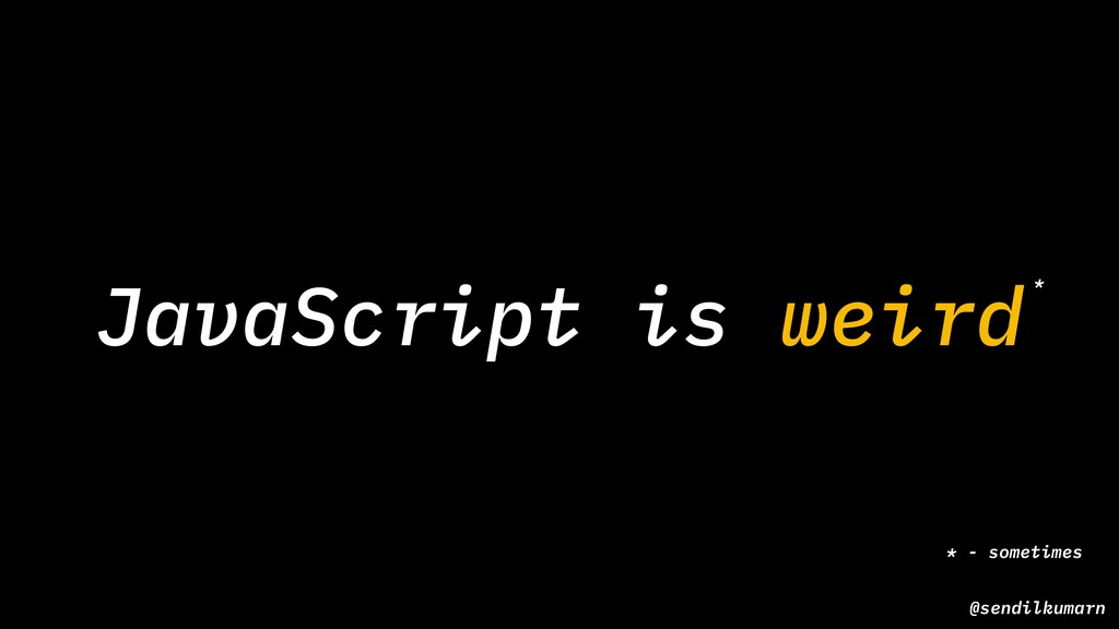 JavaScript is weird* * - sometimes @sendilkumarn
