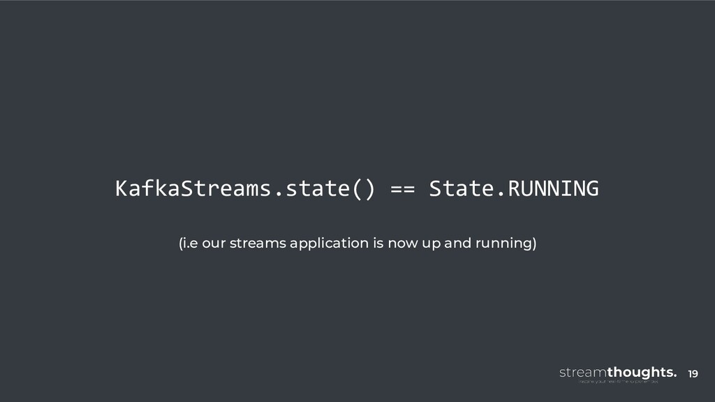 KafkaStreams.state() == State.RUNNING (i.e our ...