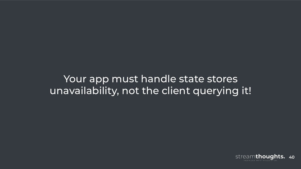 40 Your app must handle state stores unavailabi...