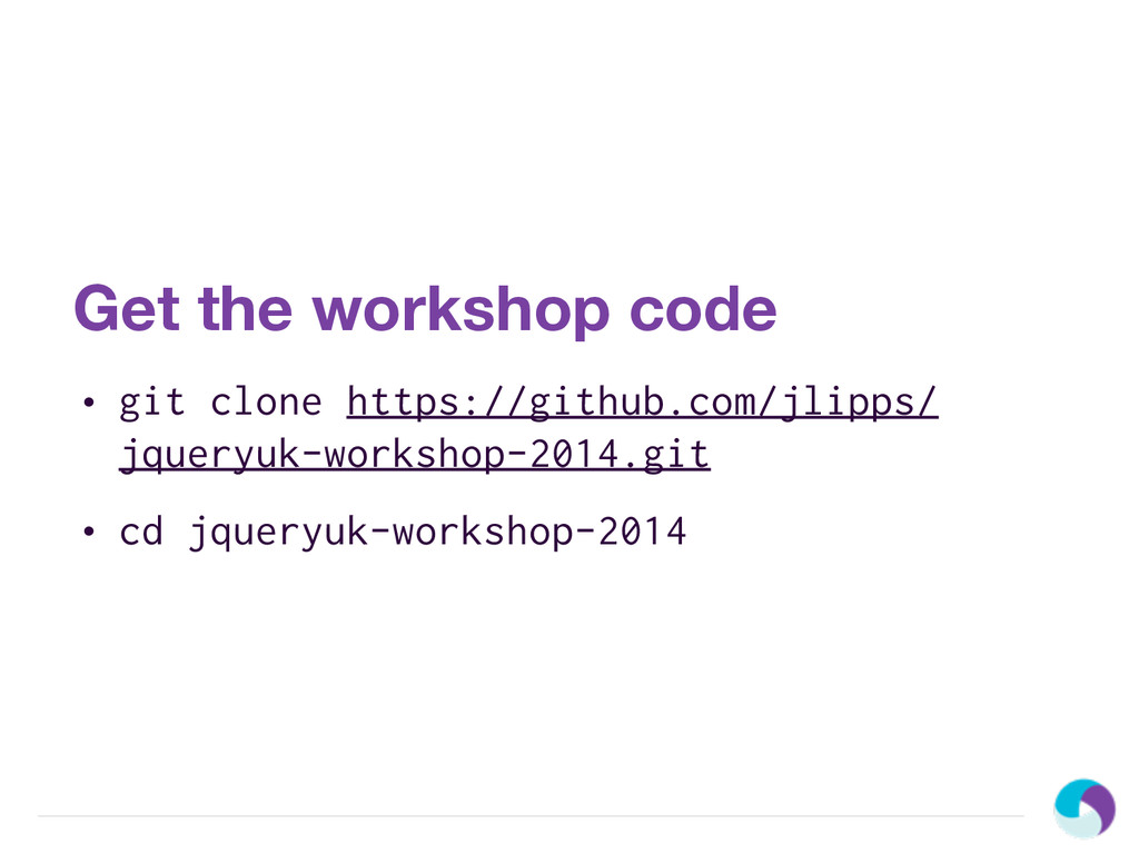 Get the workshop code • git clone https://githu...