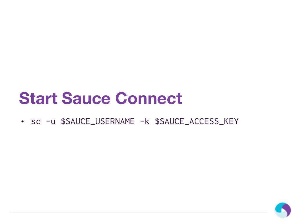 Start Sauce Connect • sc -u $SAUCE_USERNAME -k ...