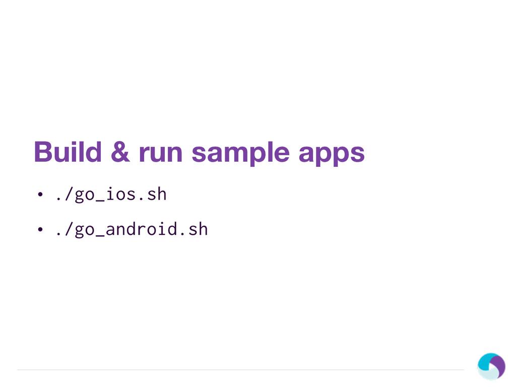 Build & run sample apps • ./go_ios.sh • ./go_an...