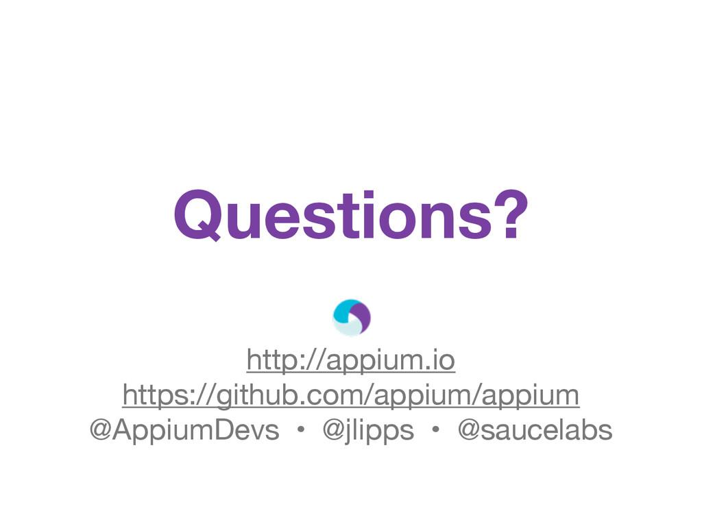 Questions? http://appium.io https://github.com/...