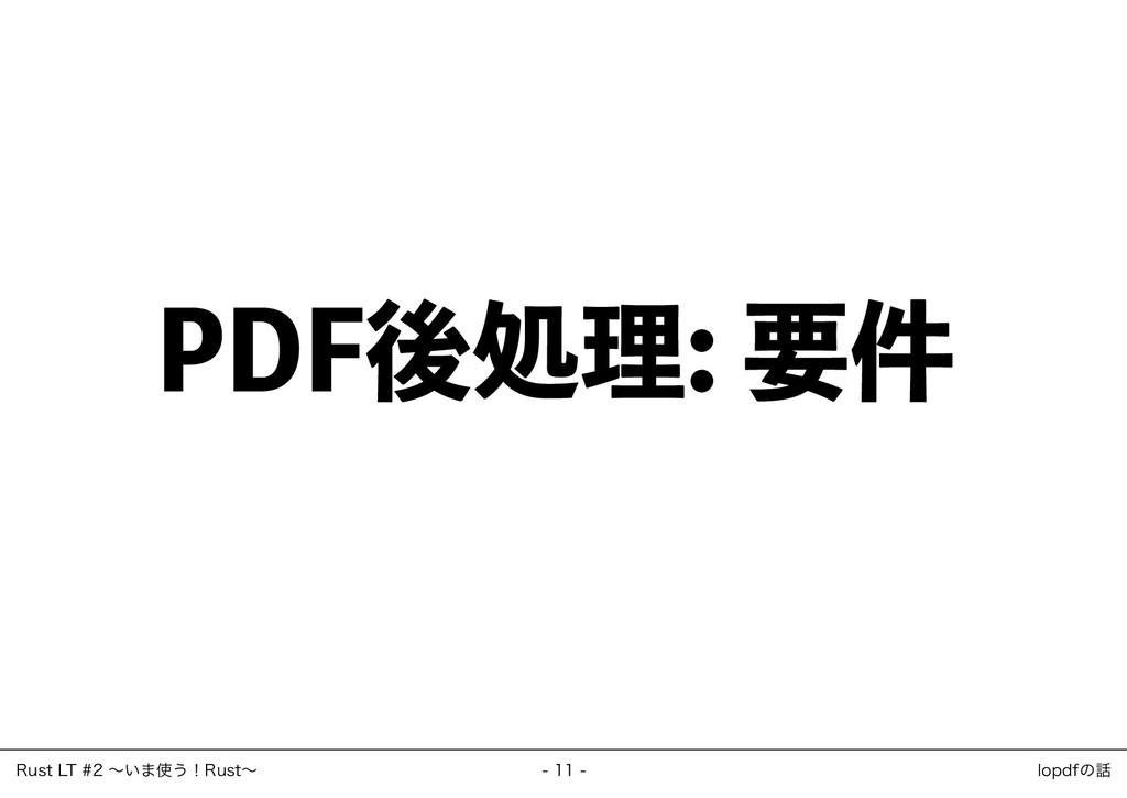 PDF後処理: 要件 ‒ 11 ‒ Rust LT #2 ~いま使う!Rust~ lopdfの話