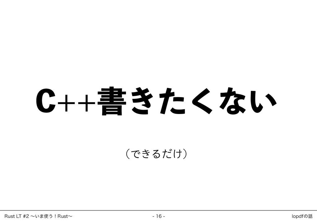 C++書きたくない (できるだけ) ‒ 16 ‒ Rust LT #2 ~いま使う!Rust~...