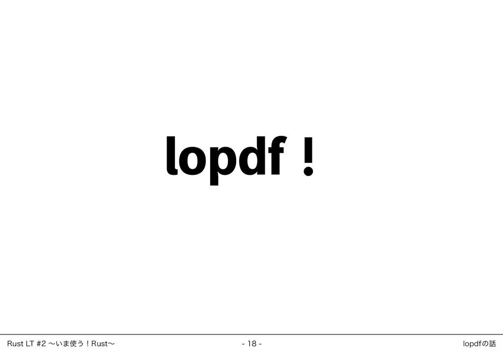 lopdf! ‒ 18 ‒ Rust LT #2 ~いま使う!Rust~ lopdfの話