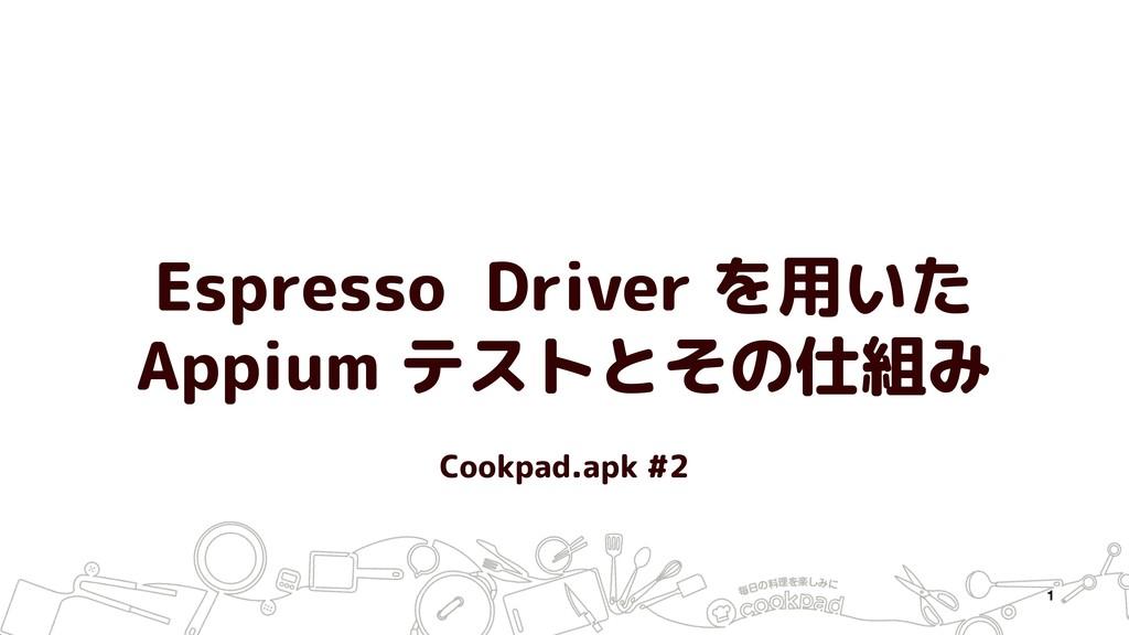Espresso Driver を用いた Appium テストとその仕組み 1 Cookpad...