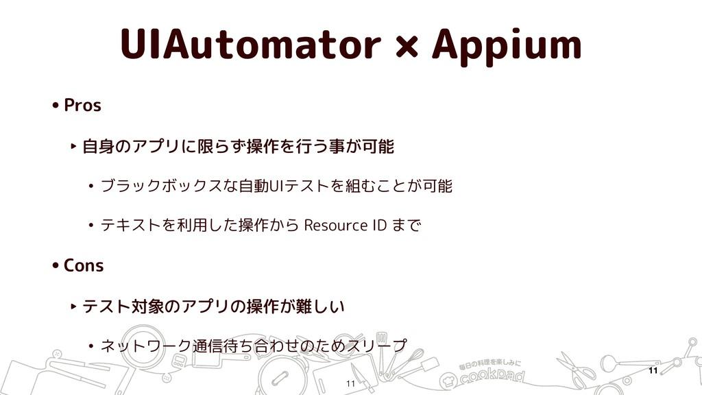 UIAutomator × Appium •Pros ‣ 自身のアプリに限らず操作を行う事が可...