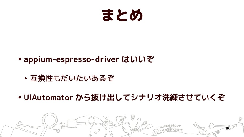 まとめ •appium-espresso-driver はいいぞ ‣ 互換性もだいたいあるぞ ...
