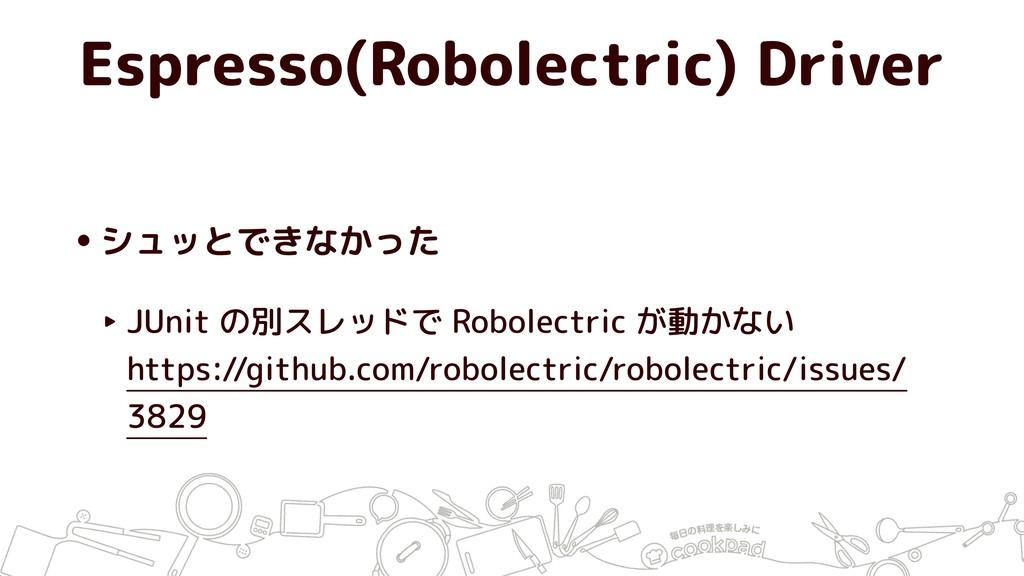 Espresso(Robolectric) Driver •シュッとできなかった ‣ JUni...