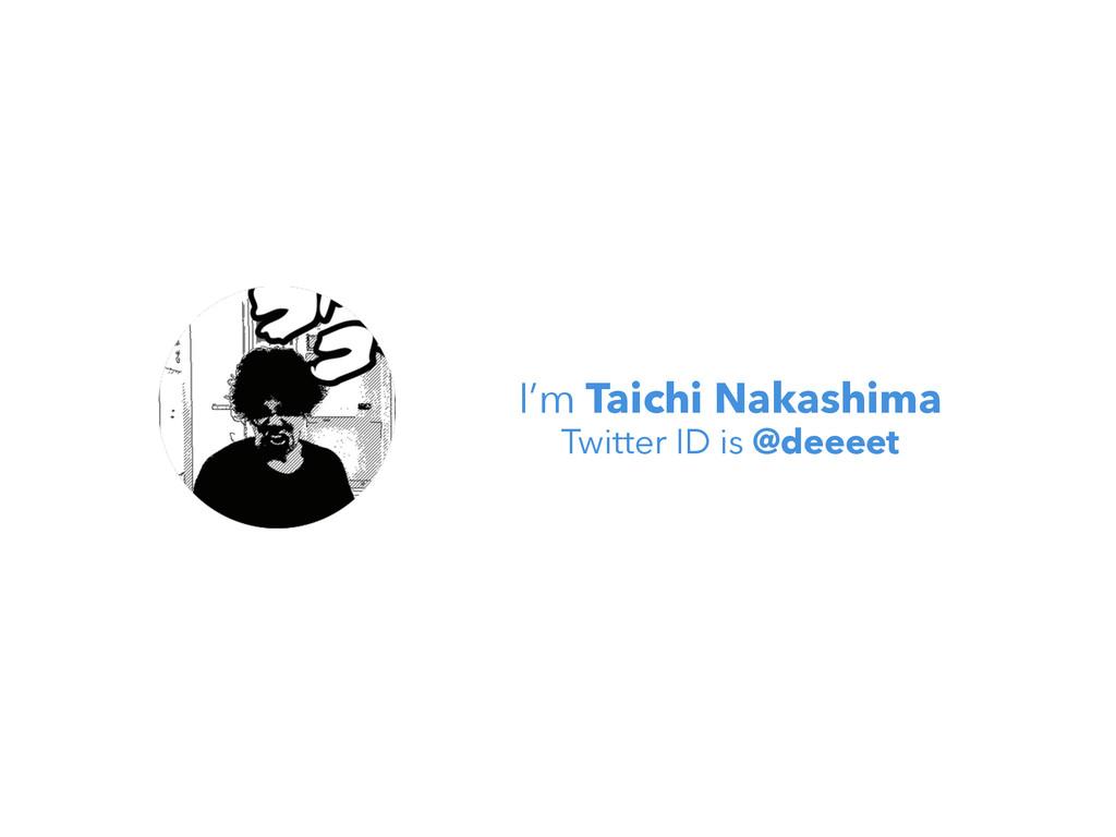 I'm Taichi Nakashima Twitter ID is @deeeet