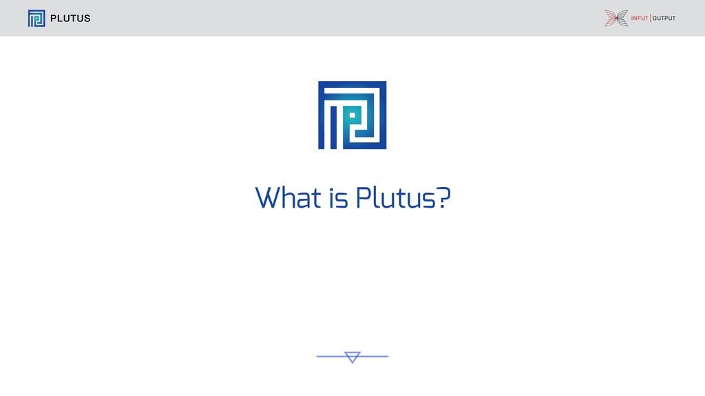 PLUTUS What is Plutus?