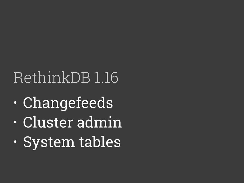 RethinkDB 1.16 • Changefeeds • Cluster admin • ...