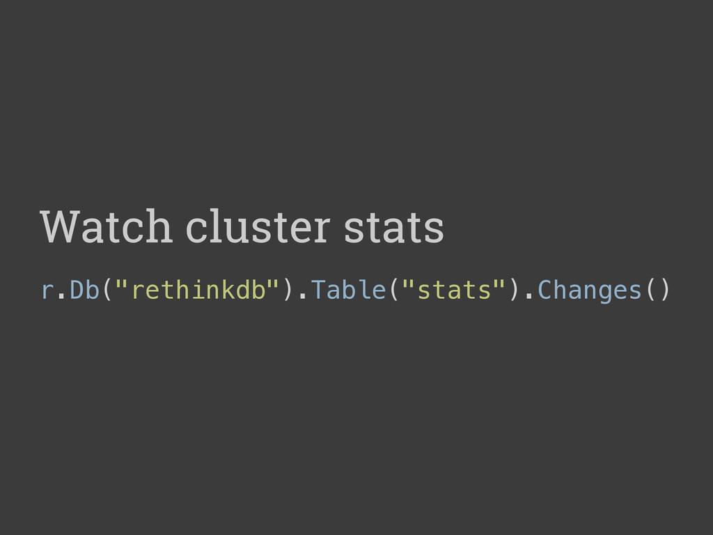 "Watch cluster stats r.Db(""rethinkdb"").Table(""st..."