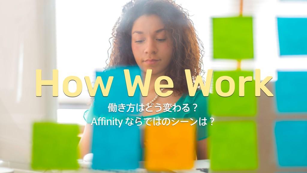 "How We Work ಇ͖ํͲ͏มΘΔʁ ""GGJOJUZͳΒͰͷγʔϯʁ"