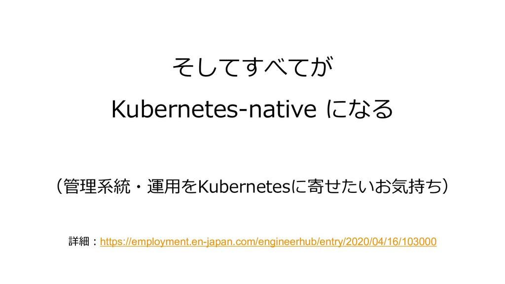 そしてすべてが Kubernetes-native になる (管理系統・運⽤をKubernet...