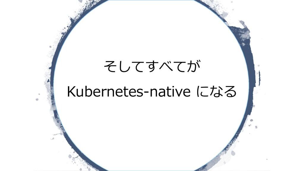 そしてすべてが Kubernetes-native になる