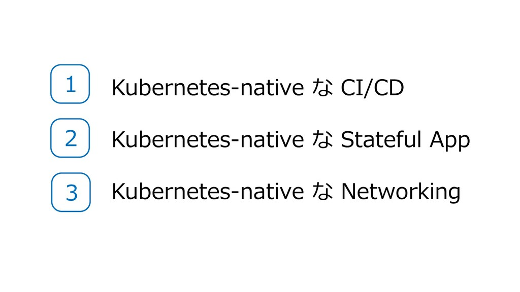 Kubernetes-native な CI/CD Kubernetes-native な S...