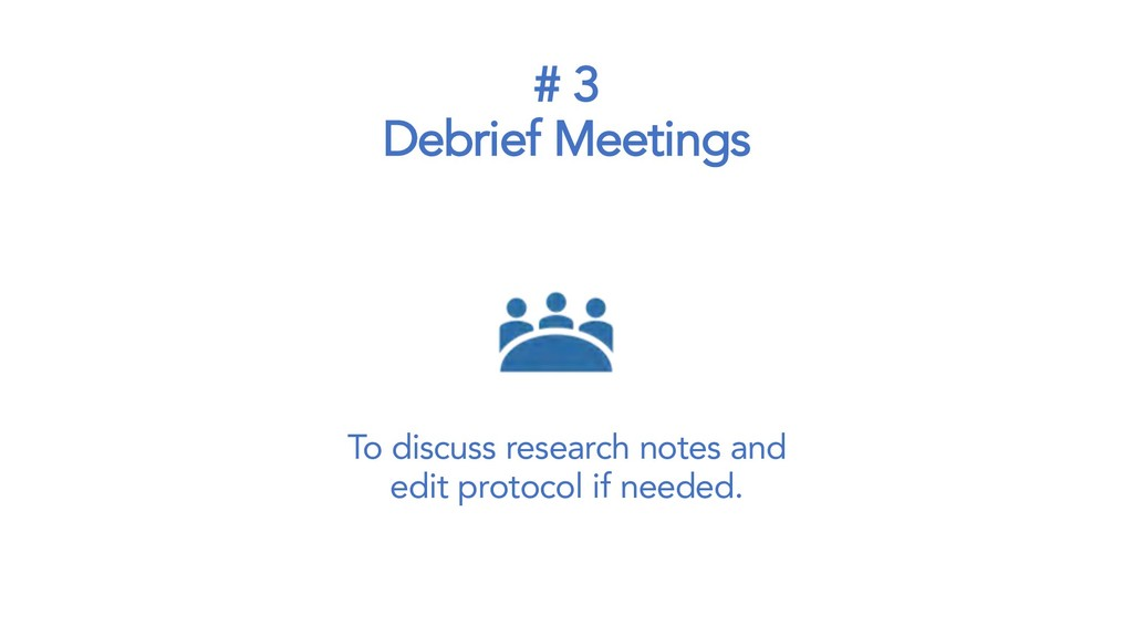 # 3 Debrief Meetings To discuss research notes ...