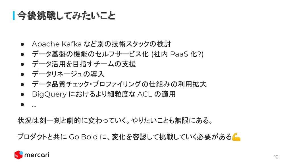 10 ● Apache Kafka など別の技術スタックの検討 ● データ基盤の機能のセルフサ...