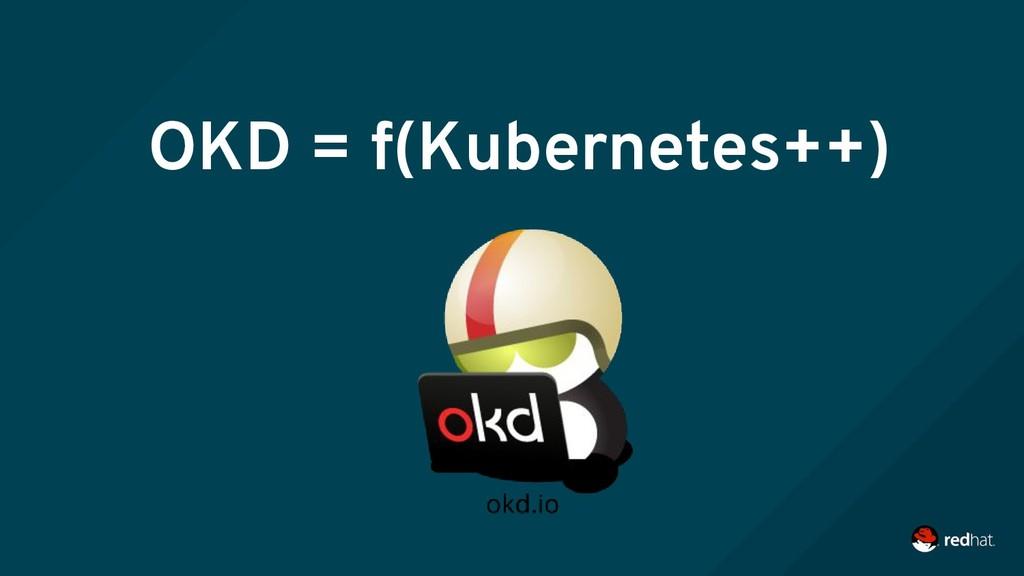OKD = f(Kubernetes++)