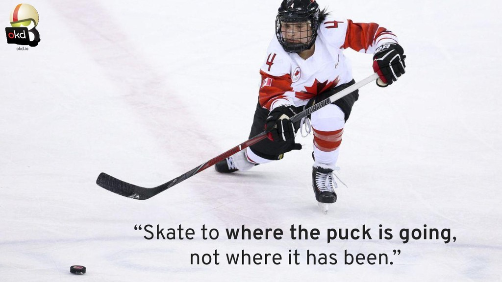 """""""Skate to where the puck is going, not where it..."""