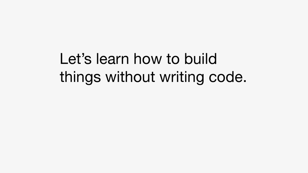 Let's learn how to build things without writing...