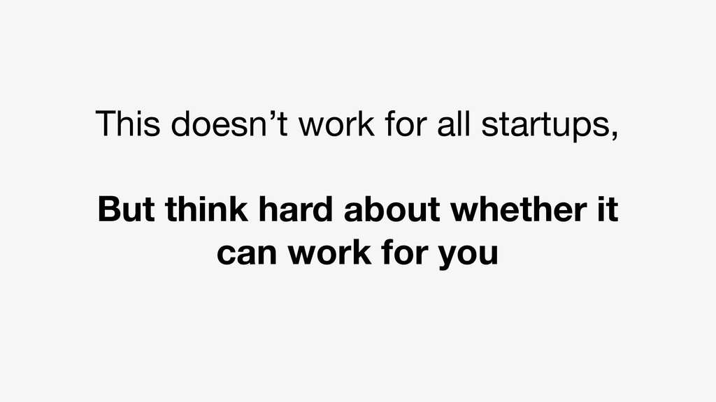 This doesn't work for all startups, But think h...