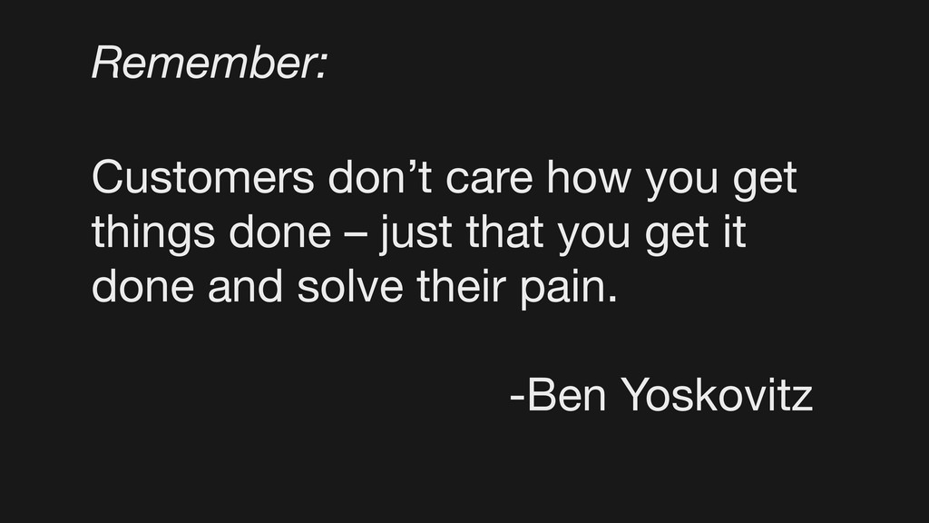Customers don't care how you get things done – ...