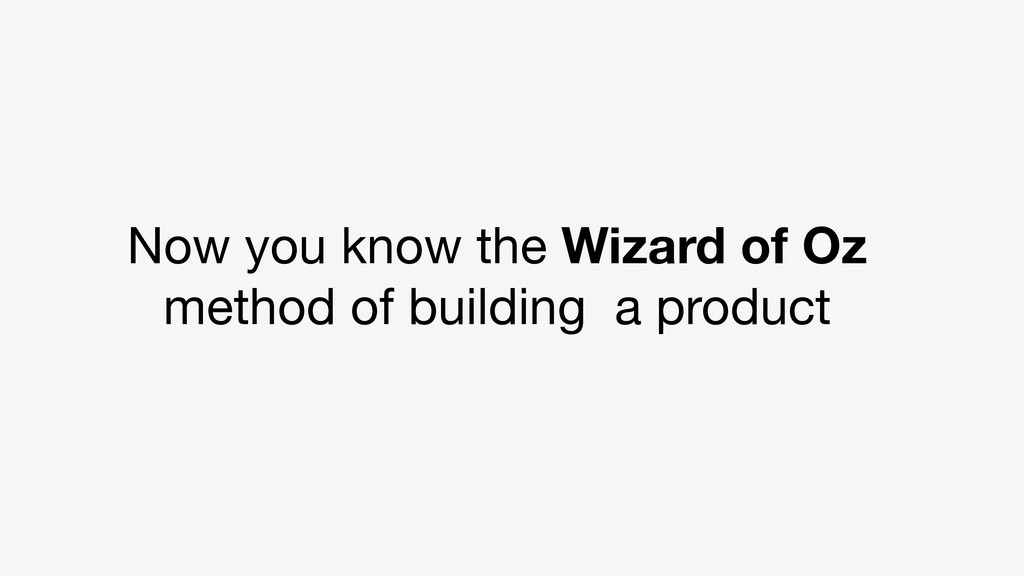 Now you know the Wizard of Oz method of buildin...