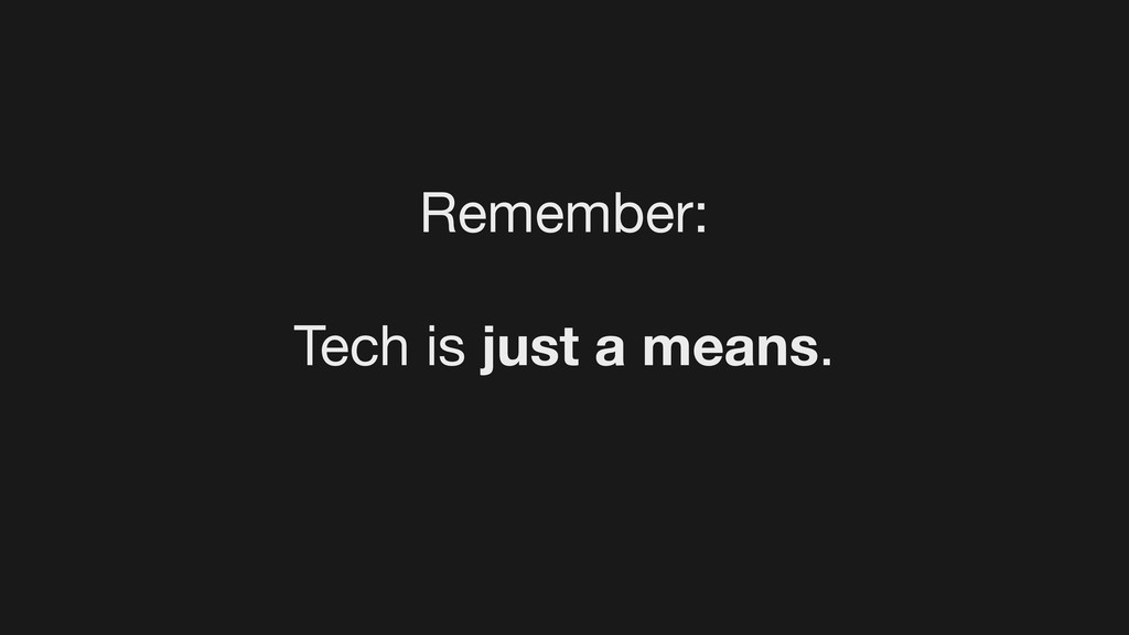 Remember: Tech is just a means.