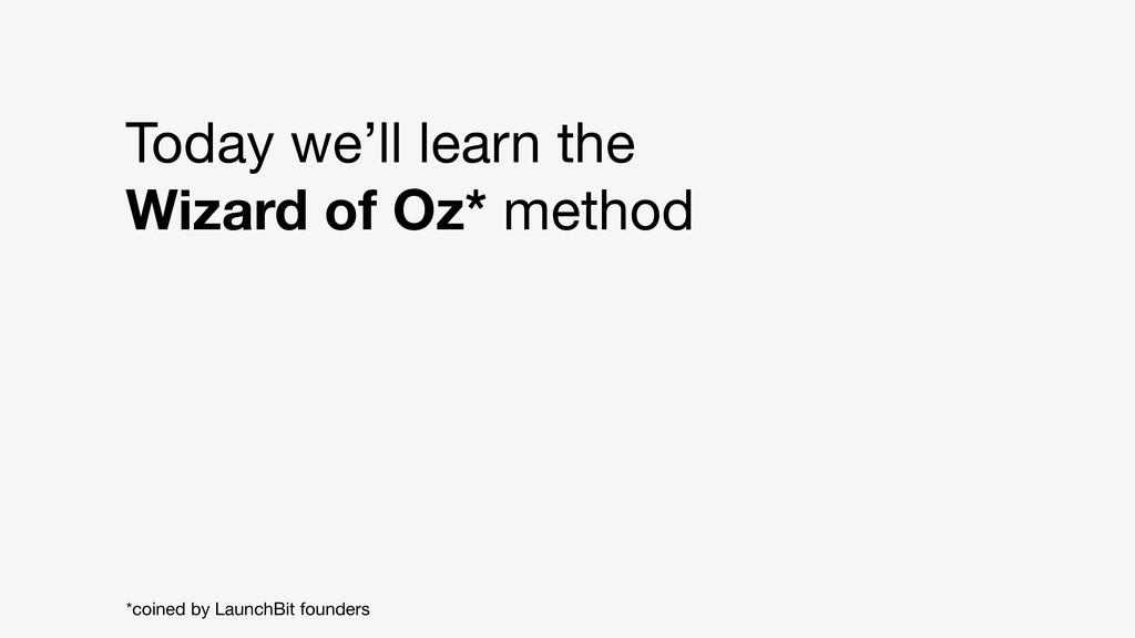 Today we'll learn the Wizard of Oz* method *coi...