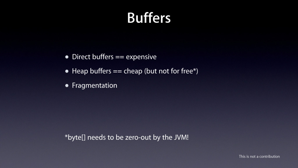 Buffers Direct buffers == expensive Heap buffer...