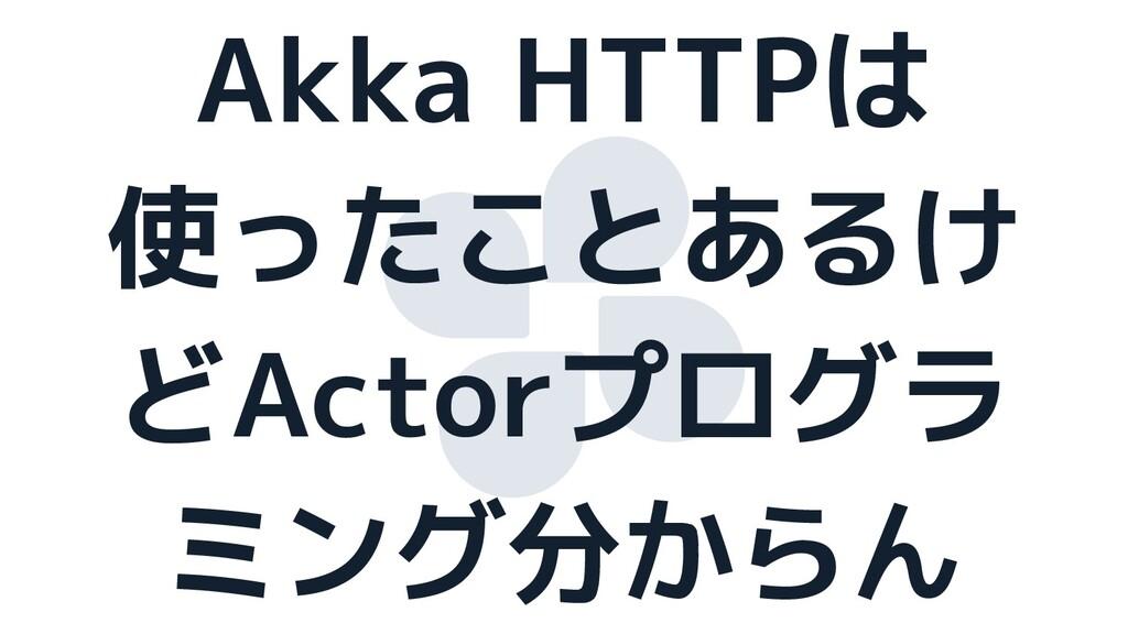 Akka HTTPは 使ったことあるけ どActorプログラ ミング分からん